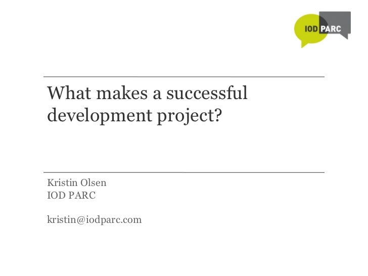 What makes a successful development project? <ul><li>Kristin Olsen </li></ul><ul><li>IOD PARC </li></ul><ul><li>[email_add...
