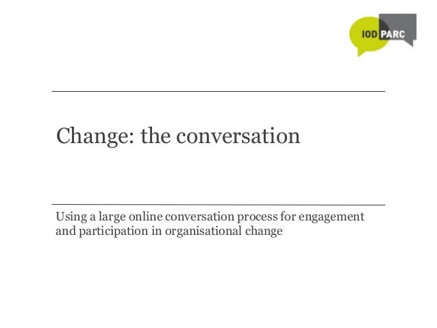 Change: the conversationUsing a large online conversation process for engagementand participation in organisational change