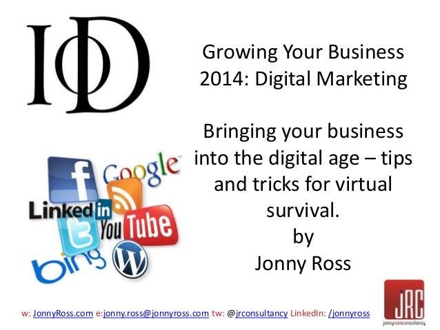 w: JonnyRoss.com e:jonny.ross@jonnyross.com tw: @jrconsultancy LinkedIn: /jonnyross Growing Your Business 2014: Digital Ma...