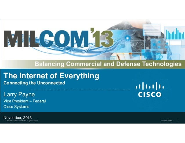 The Internet of Everything Connecting the Unconnected  Larry Payne Vice President – Federal Cisco Systems November, 2013 ©...