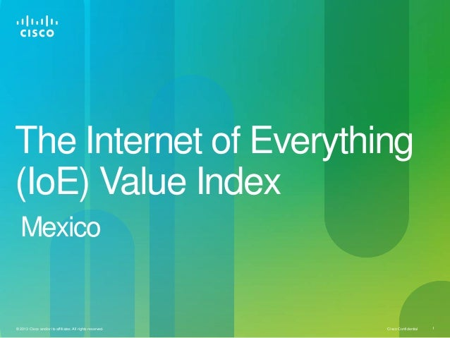 Cisco Confidential 1© 2013 Cisco and/or its affiliates. All rights reserved.The Internet of Everything(IoE) Value IndexMex...