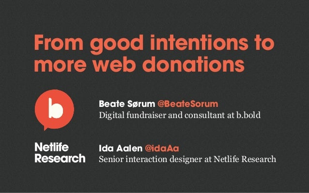 From good intentions to more web donations Beate Sørum @BeateSorum Digital fundraiser and consultant at b.bold Ida Aalen @...