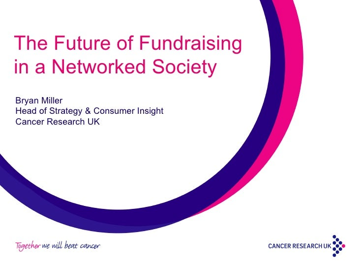 The Future of Fundraising in a Networked Society Bryan Miller Head of Strategy & Consumer Insight Cancer Research UK