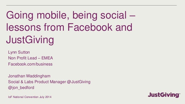 Going mobile, being social – lessons from Facebook and JustGiving Lynn Sutton Non Profit Lead – EMEA Facebook.com/business...