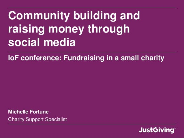 Community building andraising money throughsocial mediaIoF conference: Fundraising in a small charityMichelle FortuneChari...