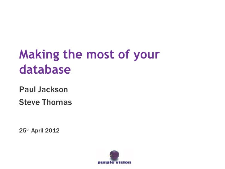 Making the most of yourdatabasePaul JacksonSteve Thomas25th April 2012