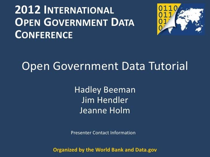 2012 INTERNATIONALOPEN GOVERNMENT DATACONFERENCE Open Government Data Tutorial              Hadley Beeman                J...