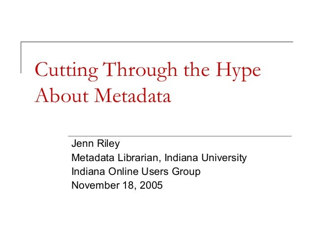Cutting Through the Hype About Metadata Jenn Riley Metadata Librarian, Indiana University Indiana Online Users Group Novem...