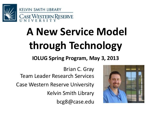 A New Service Modelthrough TechnologyIOLUG Spring Program, May 3, 2013Brian C. GrayTeam Leader Research ServicesCase Weste...