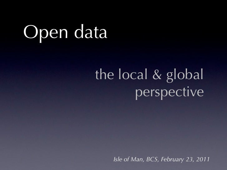 Open data       the local & global              perspective            Isle of Man, BCS, February 23, 2011