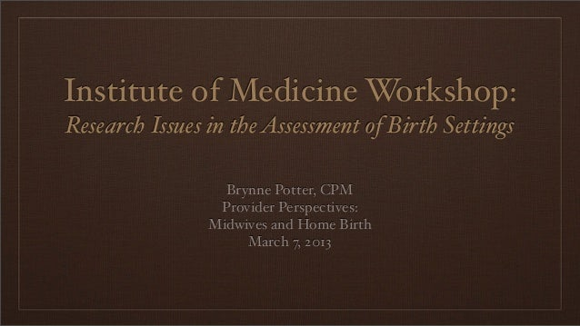 Institute of Medicine Workshop:Research Issues in the Assessment of Birth Settings                  Brynne Potter, CPM    ...