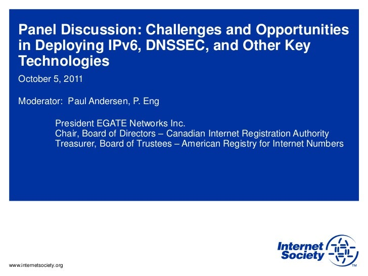 Panel Discussion: Challenges and Opportunities   in Deploying IPv6, DNSSEC, and Other Key   Technologies   October 5, 2011...