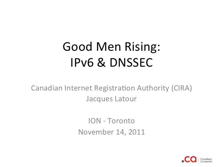 Good Men Rising:             IPv6 & DNSSEC                               Canadian Internet Registra:on ...