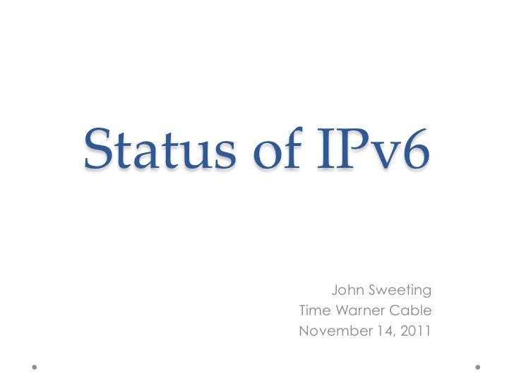 Status  of  IPv6	             John Sweeting         Time Warner Cable         November 14, 2011
