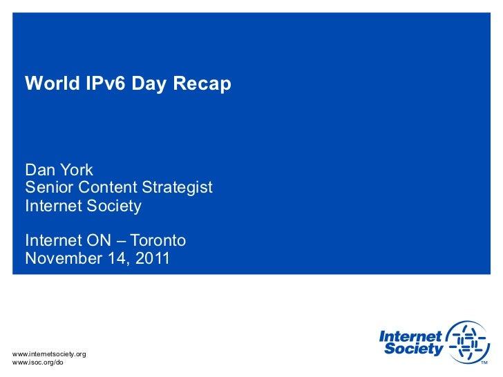 World IPv6 Day Recap   Dan York   Senior Content Strategist   Internet Society   Internet ON – Toronto   November 14, 2011...