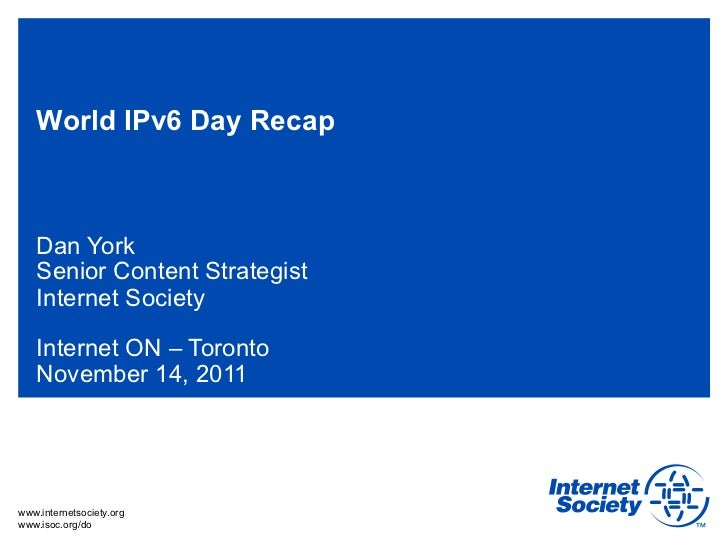 World IPv6 Day Recap   Dan York   Senior Content Strategist   Internet Society   Internet ON – Toronto   November 14, 2011...