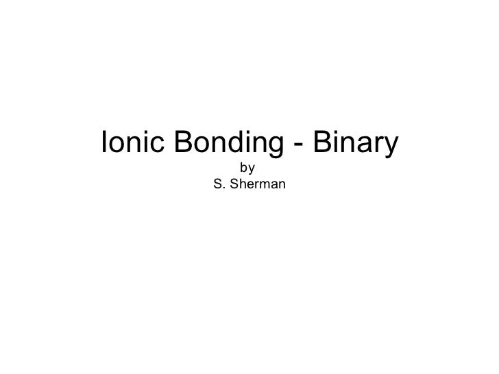 Ionic Bonding - Binary by  S. Sherman