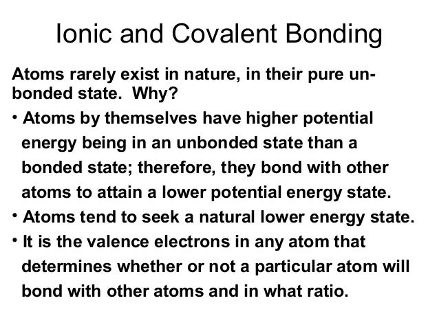 Ionic and Covalent Bonding Atoms rarely exist in nature, in their pure unbonded state. Why? • Atoms by themselves have hig...