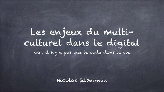 Les enjeux du multi- culturel dans le digital ou : il n'y a pas que le code dans la vie Nicolas Silberman
