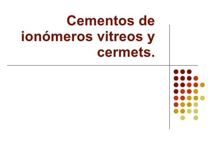 Cementos de ionómeros vitreos y cermets.