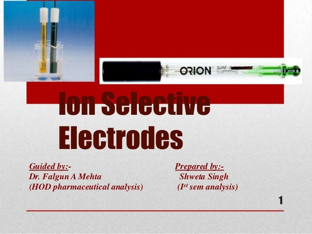 Ion Selective       ElectrodesGuided by:-                     Prepared by:-Dr. Falgun A Mehta               Shweta Singh(H...