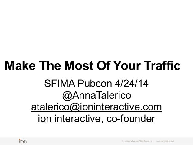 Make The Most Of Your Traffic © i-on interactive, inc. All rights reserved • www.ioninteractive.com SFIMA Pubcon 4/24/14 @...