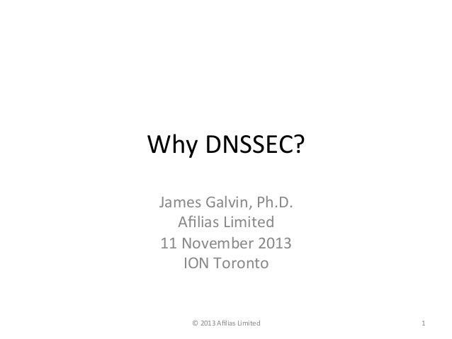 Why  DNSSEC?   James  Galvin,  Ph.D.   Afilias  Limited   11  November  2013   ION  Toronto    ©  ...
