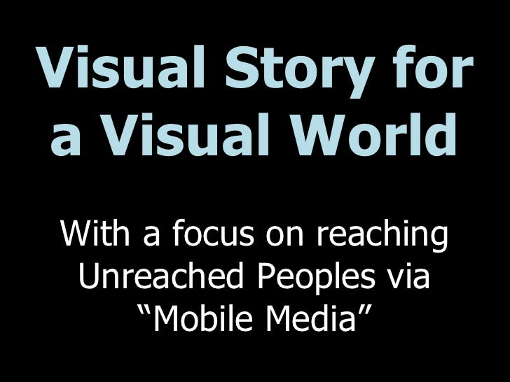 "Visual Story for a Visual World With a focus on reaching Unreached Peoples via ""Mobile Media"""