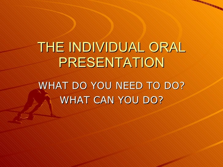 THE INDIVIDUAL ORAL PRESENTATION WHAT DO YOU NEED TO DO? WHAT CAN YOU DO?