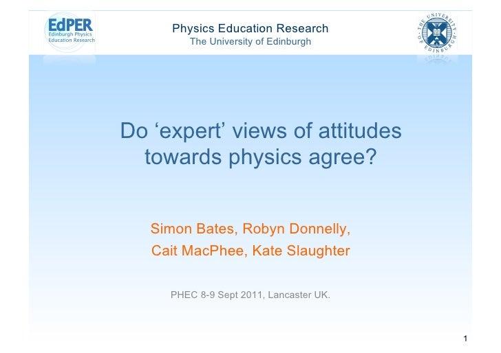 Physics Education Research        The University of EdinburghDo 'expert' views of attitudes  towards physics agree?   Simo...