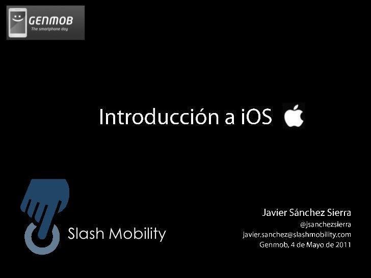 Introducción a iOS<br />Javier Sánchez Sierra<br /> @jsanchezsierra<br />javier.sanchez@slashmobility.com<br />Genmob, 4 d...