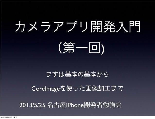 カメラアプリ開発入門(第一回)まずは基本の基本からCoreImageを使った画像加工まで2013/5/25 名古屋iPhone開発者勉強会13年5月25日土曜日