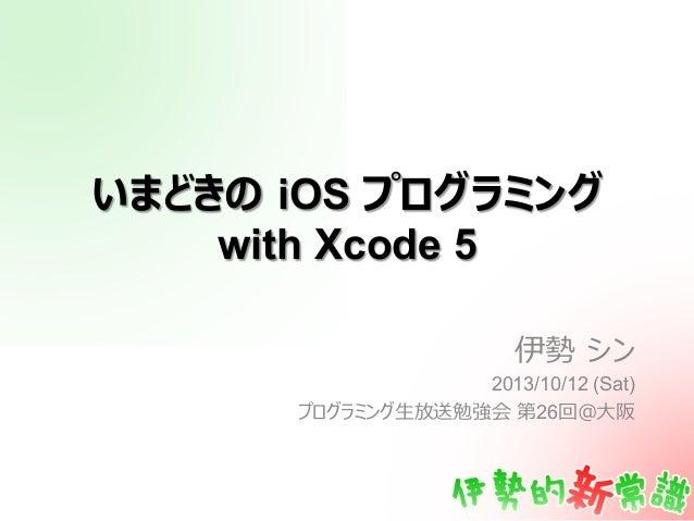 いまどきの iOS プログラミング with Xcode 5 伊勢 シン 2013/10/12 (Sat) プログラミング⽣生放送勉強会 第26回@⼤大阪