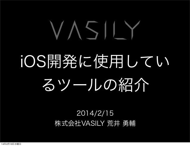 iOS開発に使用してい るツールの紹介 2014/2/15 株式会社VASILY 荒井 勇輔 14年2月19日水曜日