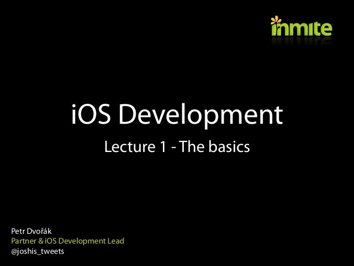 iOS Development                        Lecture 1 - The basicsPetr DvořákPartner & iOS Development Lead@joshis_tweets