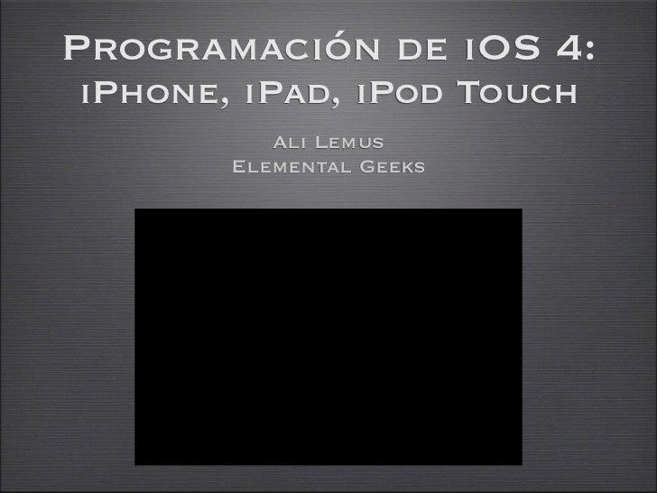 Programación de iOS 4:iPhone, iPad, iPod Touch          Ali Lemus       Elemental Geeks