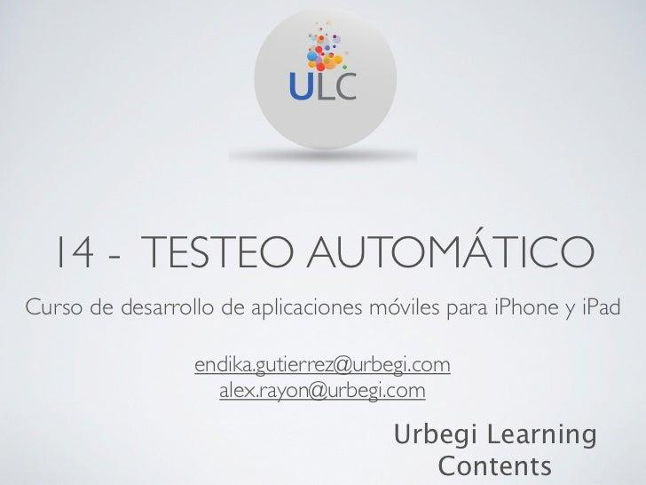 14 - TESTEO AUTOMÁTICOCurso de desarrollo de aplicaciones móviles para iPhone y iPad                 endika.gutierrez@urbe...