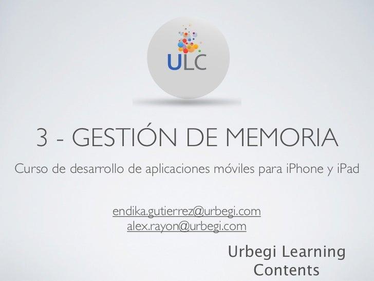 3 - GESTIÓN DE MEMORIACurso de desarrollo de aplicaciones móviles para iPhone y iPad                 endika.gutierrez@urbe...