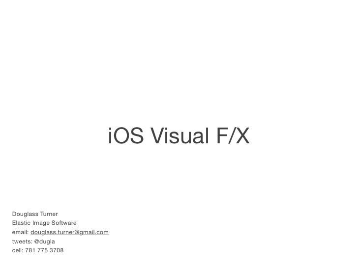 iOS Visual F/XDouglass TurnerElastic Image Softwareemail: douglass.turner@gmail.comtweets: @duglacell: 781 775 3708