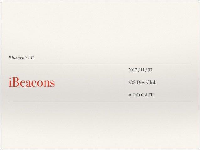 Bluetooth LE  iBeacons  2013/11/30! ! iOS Dev Club! ! A.P.O CAFE