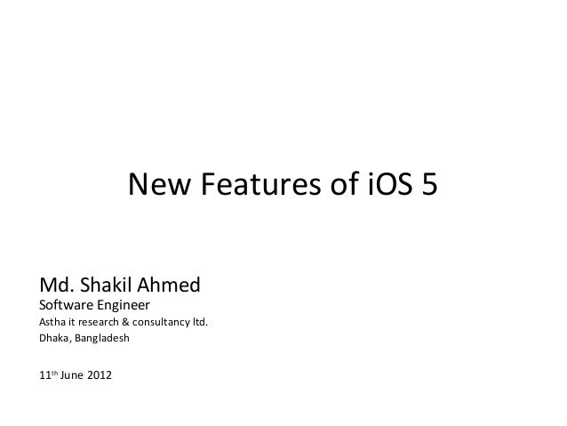 New Features of iOS 5Md. Shakil AhmedSoftware EngineerAstha it research & consultancy ltd.Dhaka, Bangladesh11th June 2012
