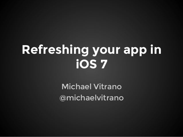 Refreshing your app in iOS 7 Michael Vitrano @michaelvitrano