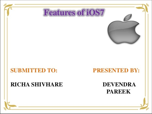 Features of iOS7 SUBMITTED TO: PRESENTED BY: RICHA SHIVHARE DEVENDRA PAREEK