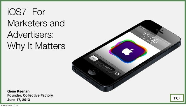 iOS7 ForMarketers andAdvertisers:Why It MattersGene KeenanFounder, Collective FactoryJune 17, 2013 TCFMonday, June 17, 13