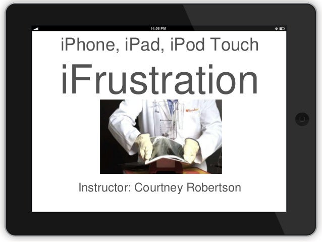 iPhone, iPad, iPod Touch  iFrustration Instructor: Courtney Robertson
