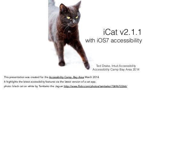 Ted Drake, Intuit Accessibility Accessibility Camp Bay Area 2014 iCat v2.1.1 with iOS7 accessibility This presentation was...