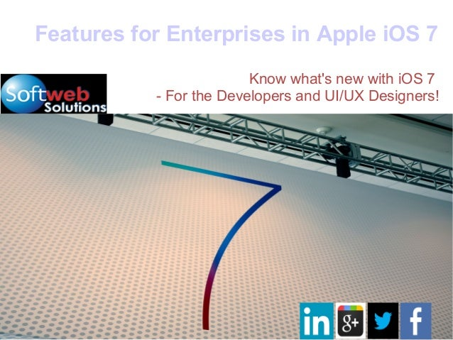 Features for Enterprises in Apple iOS 7Know whats new with iOS 7- For the Developers and UI/UX Designers!