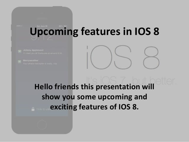 Upcoming features in IOS 8 Hello friends this presentation will show you some upcoming and exciting features of IOS 8.