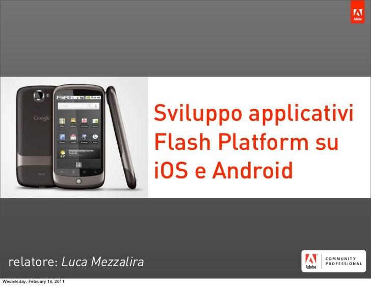 Sviluppo applicativi                               Flash Platform su                               iOS e Android  relatore...
