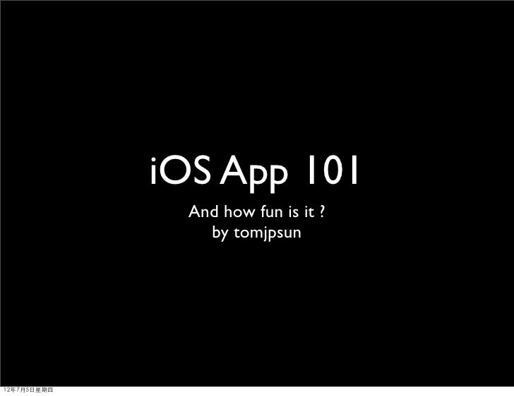iOS App 101               And how fun is it ?                 by tomjpsun12年7月5日星期四
